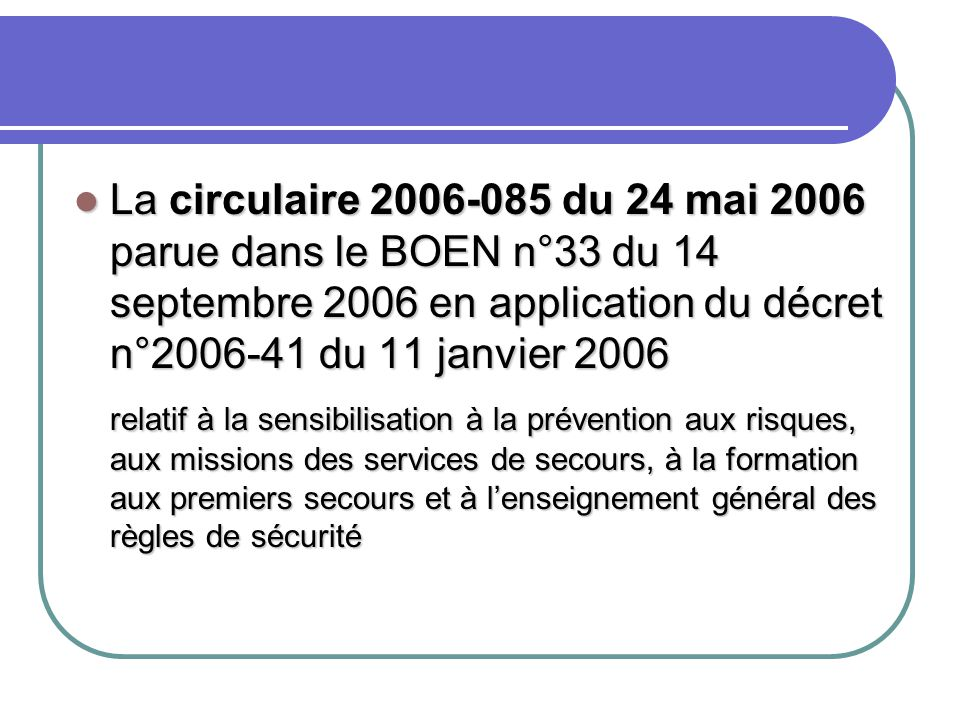 La circulaire 2006-085 du 24 mai 2006 parue dans le BOEN n°33 du 14 septembre 2006 en application du décret n°2006-41 du 11 janvier 2006 La circulaire 2006-085 du 24 mai 2006 parue dans le BOEN n°33 du 14 septembre 2006 en application du décret n°2006-41 du 11 janvier 2006 relatif à la sensibilisation à la prévention aux risques, aux missions des services de secours, à la formation aux premiers secours et à l'enseignement général des règles de sécurité