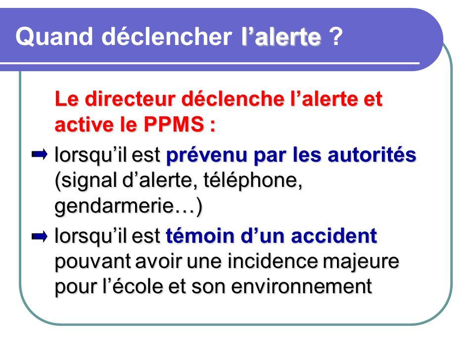 l'alerte Quand déclencher l'alerte ? Le directeur déclenche l'alerte et active le PPMS : lorsqu'il est prévenu par les autorités (signal d'alerte, tél