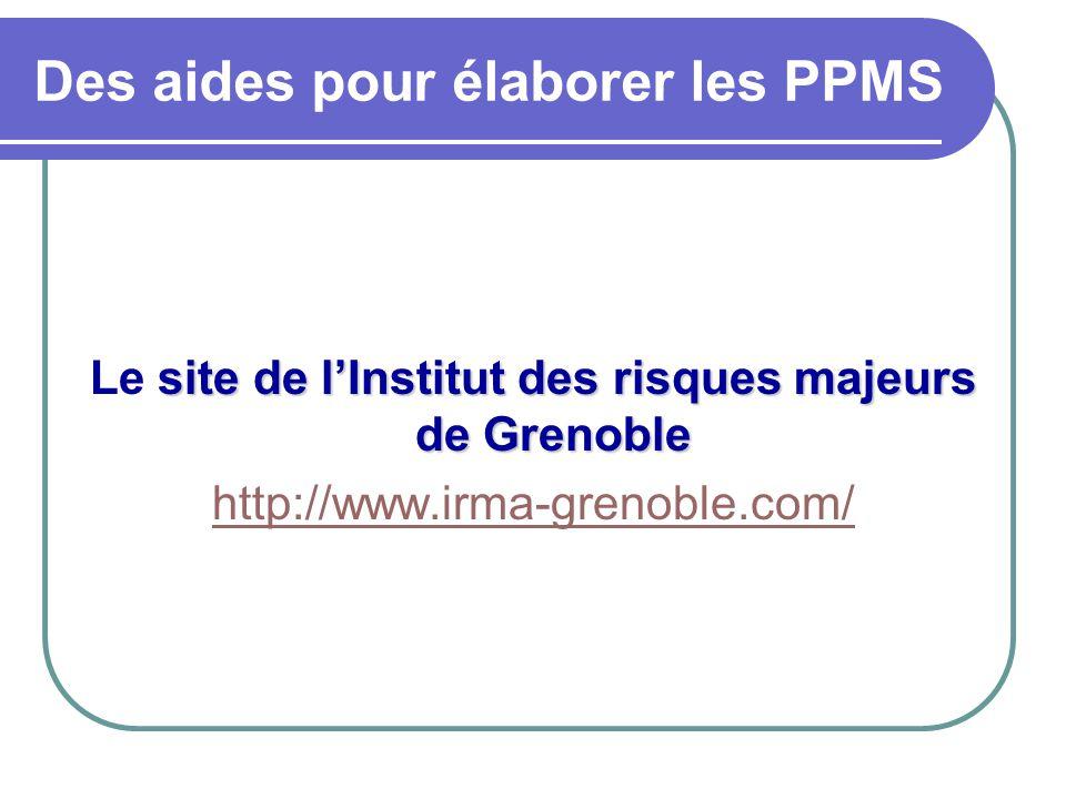 Des aides pour élaborer les PPMS site de l'Institut des risques majeurs de Grenoble Le site de l'Institut des risques majeurs de Grenoble http://www.irma-grenoble.com/