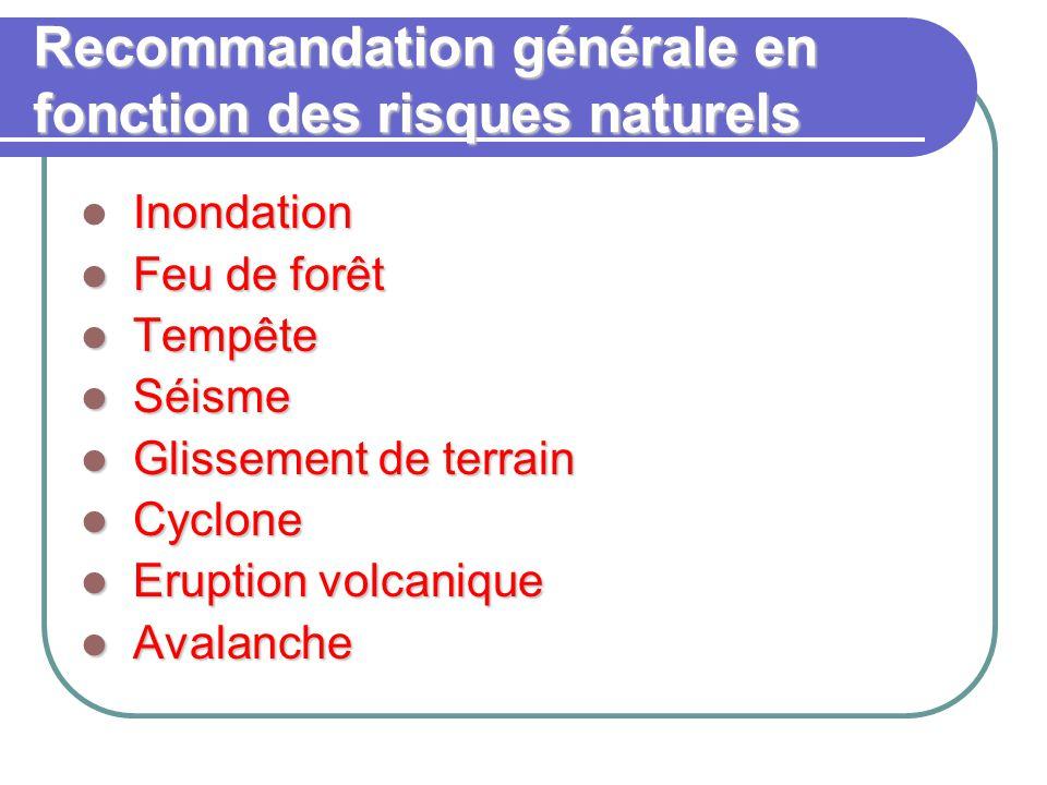 Recommandation générale en fonction des risques naturels Inondation Feu de forêt Feu de forêt Tempête Tempête Séisme Séisme Glissement de terrain Glissement de terrain Cyclone Cyclone Eruption volcanique Eruption volcanique Avalanche Avalanche