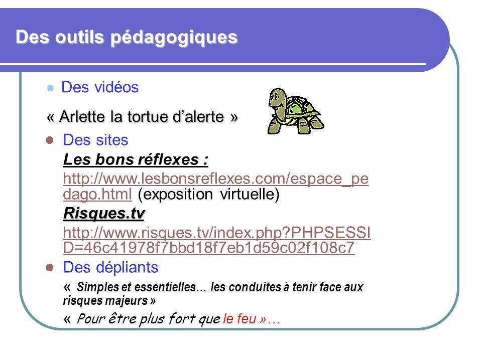 Des outils pédagogiques Des vidéos « Arlette la tortue d'alerte » « Arlette la tortue d'alerte » Des sites Les bons réflexes : http://www.lesbonsreflexes.com/espace_pe dago.htmlhttp://www.lesbonsreflexes.com/espace_pe dago.html (exposition virtuelle)Risques.tv http://www.risques.tv/index.php?PHPSESSI D=46c41978f7bbd18f7eb1d59c02f108c7 Des dépliants « Simples et essentielles… les conduites à tenir face aux risques majeurs » « Pour être plus fort que le feu »…