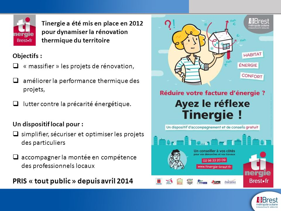 Le contexte de la création du guichet unique  Une politique locale de l'habitat de longue date intégrant la problématique de l'habitat privé,  1998, création de l'Agence Locale de l'Energie et du Climat à l'initiative de la collectivité : Ener'gence,  2007, création d'une division énergie à Brest métropole océane,  2008/2009, un rapprochement des domaines de l'Energie et de l'habitat se concrétise dans le cadre de la dynamique du Grenelle de l'environnement,  2010 l'élaboration transversale du PCET et du PLUI consolide les échanges et les collaborations - OPAH, Etudes…et la découverte d'une expérience de mise en réseau entre propriétaires et professionnels dans le sud-ouest de la France,  2011, la décision de création du guichet unique « Tinergie ».