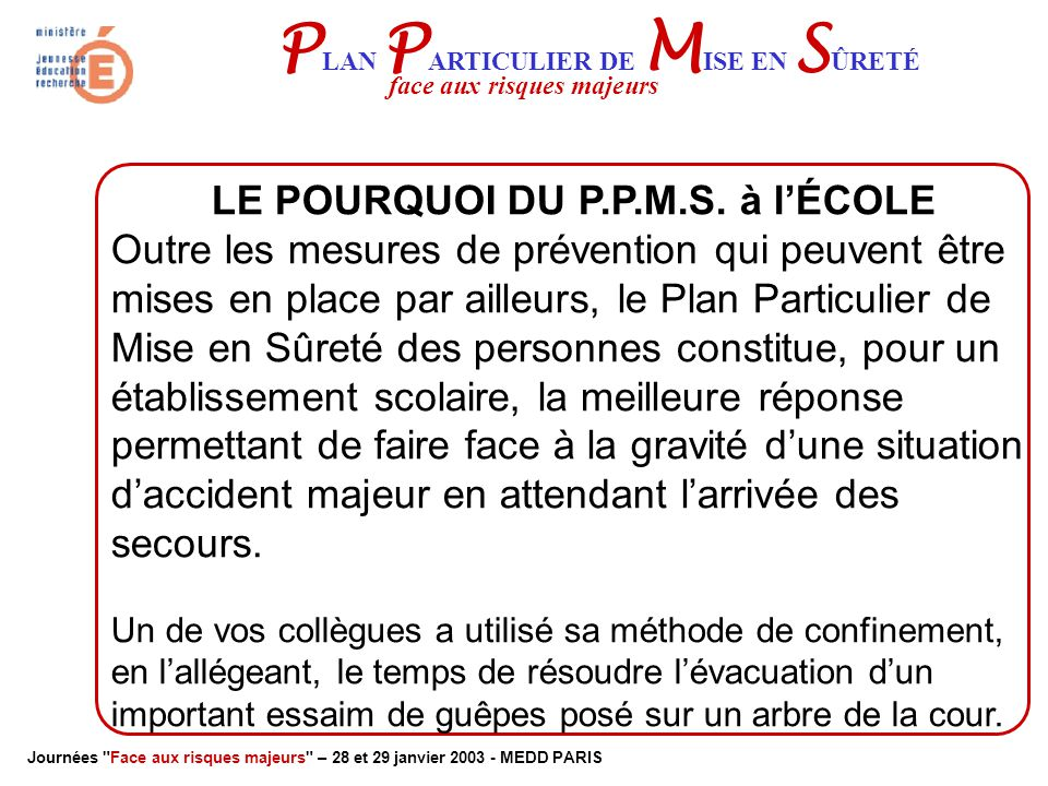 Journées Face aux risques majeurs – 28 et 29 janvier 2003 - MEDD PARIS P LAN P ARTICULIER DE M ISE EN S ÛRETÉ face aux risques majeurs LE POURQUOI DU P.P.M.S.