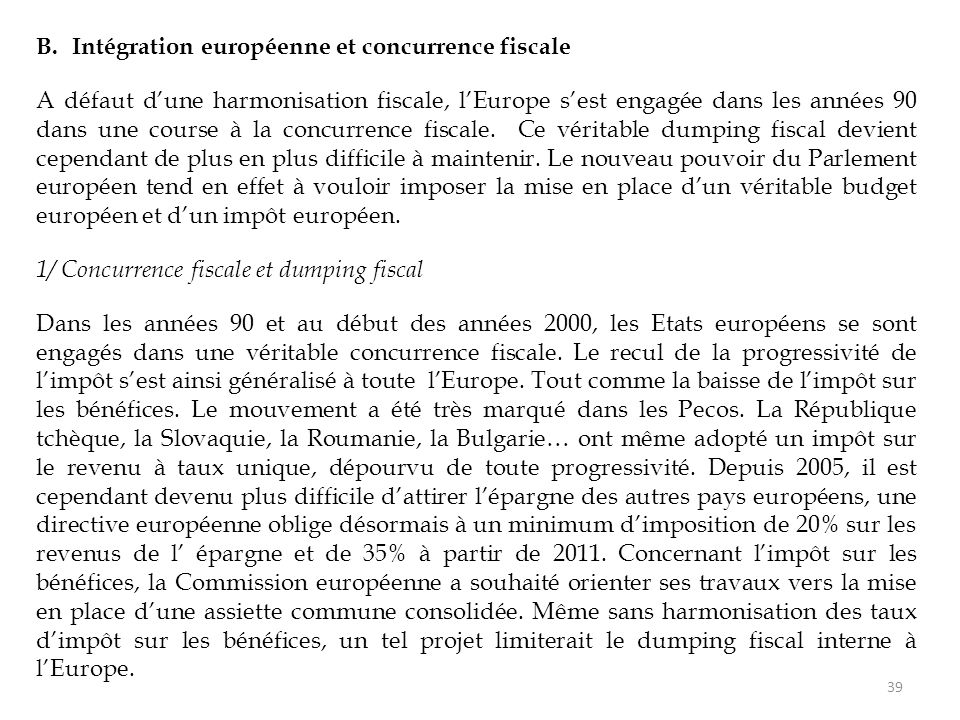 B.Intégration européenne et concurrence fiscale A défaut d'une harmonisation fiscale, l'Europe s'est engagée dans les années 90 dans une course à la concurrence fiscale.