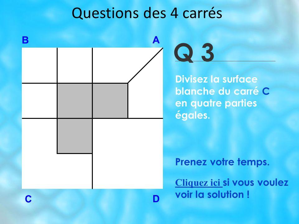 Questions des 4 carrés Q 3 B A D C Prenez votre temps.