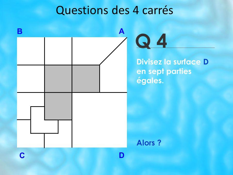 Questions des 4 carrés Q 4 B A D C Alors ? Divisez la surface D en sept parties égales.