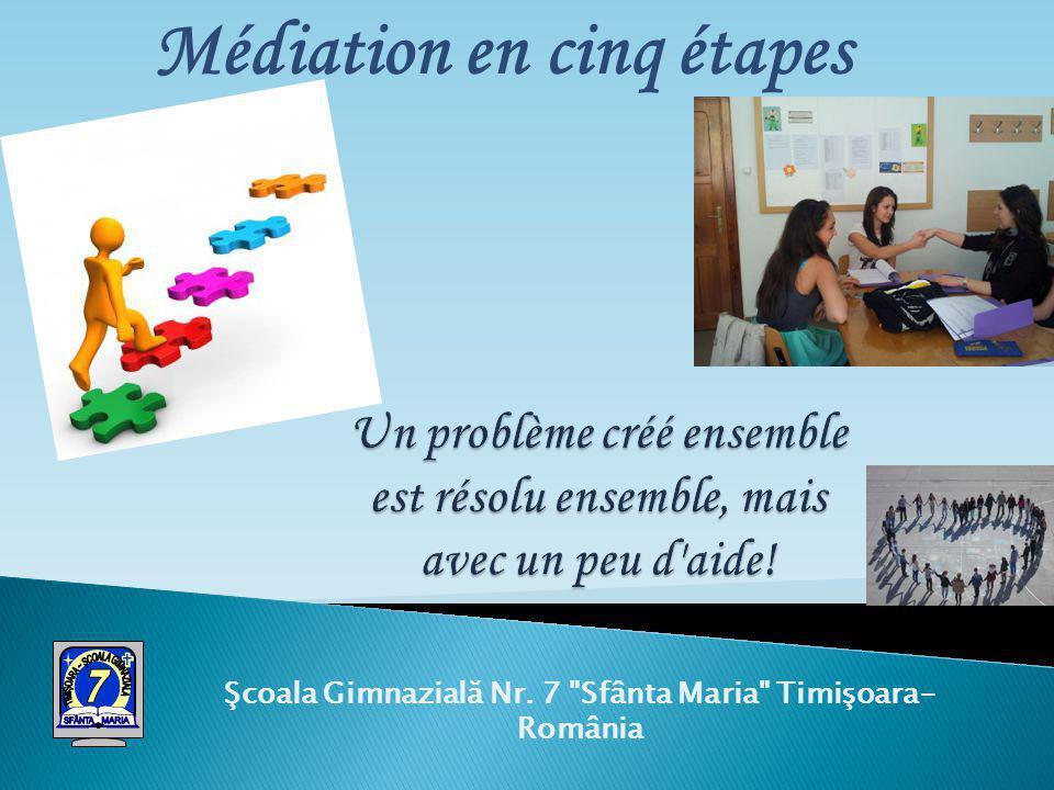 Şcoala Gimnazială Nr. 7 Sfânta Maria Timişoara- România Médiation en cinq étapes
