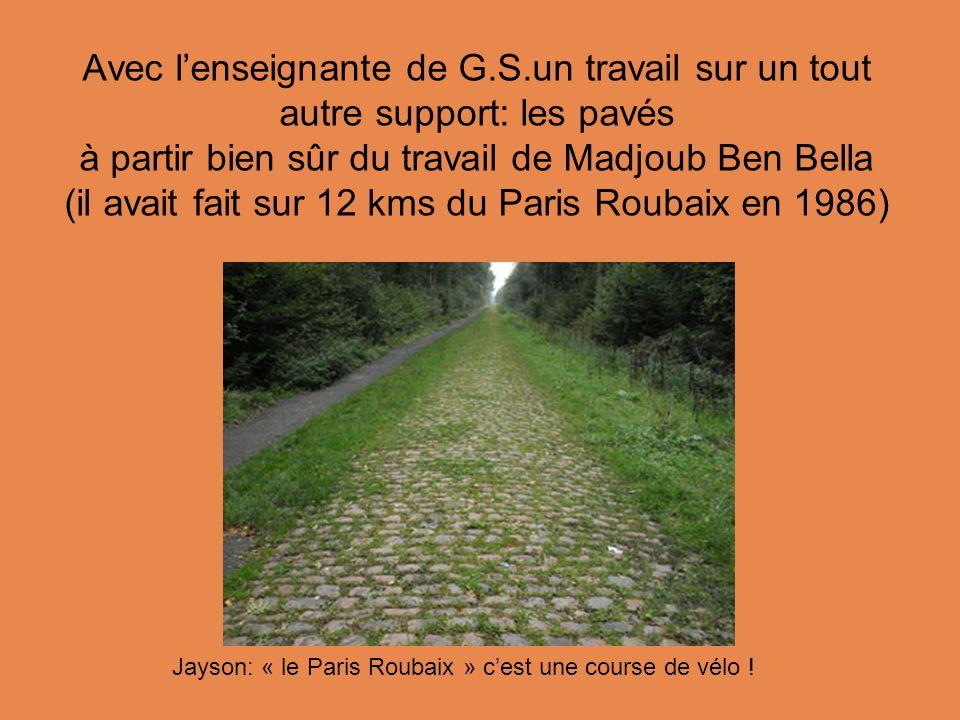 Avec l'enseignante de G.S.un travail sur un tout autre support: les pavés à partir bien sûr du travail de Madjoub Ben Bella (il avait fait sur 12 kms du Paris Roubaix en 1986) Jayson: « le Paris Roubaix » c'est une course de vélo !