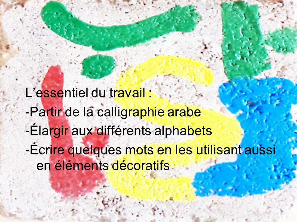 L'essentiel du travail : -Partir de la calligraphie arabe -Élargir aux différents alphabets -Écrire quelques mots en les utilisant aussi en éléments décoratifs
