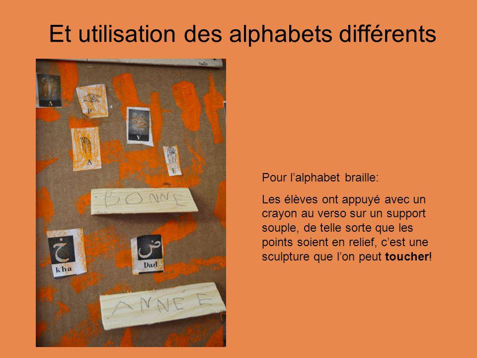 Et utilisation des alphabets différents Pour l'alphabet braille: Les élèves ont appuyé avec un crayon au verso sur un support souple, de telle sorte que les points soient en relief, c'est une sculpture que l'on peut toucher!