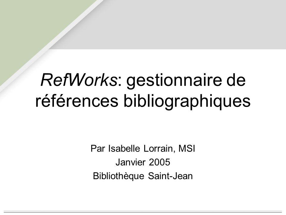RefWorks: gestionnaire de références bibliographiques Par Isabelle Lorrain, MSI Janvier 2005 Bibliothèque Saint-Jean