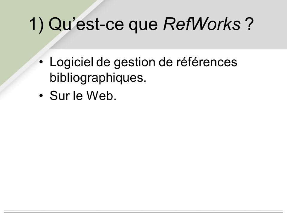 1) Qu'est-ce que RefWorks Logiciel de gestion de références bibliographiques. Sur le Web.
