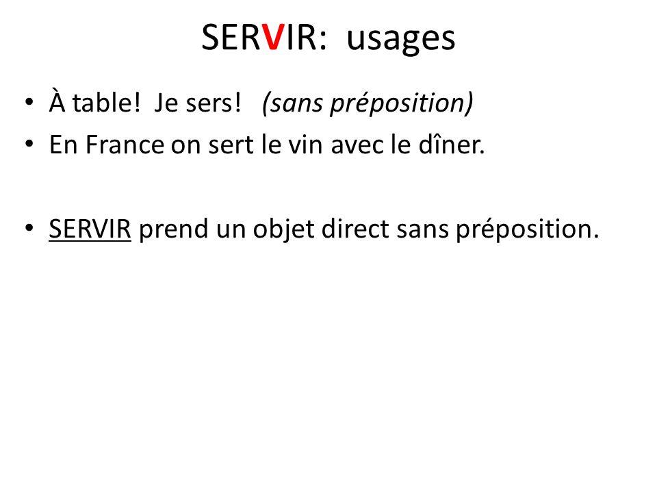 SERVIR: usages À table! Je sers! (sans préposition) En France on sert le vin avec le dîner. SERVIR prend un objet direct sans préposition.