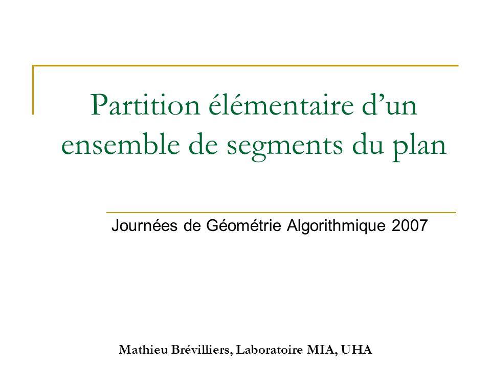 Mathieu Brévilliers, Laboratoire MIA, UHA Partition élémentaire d'un ensemble de segments du plan Journées de Géométrie Algorithmique 2007