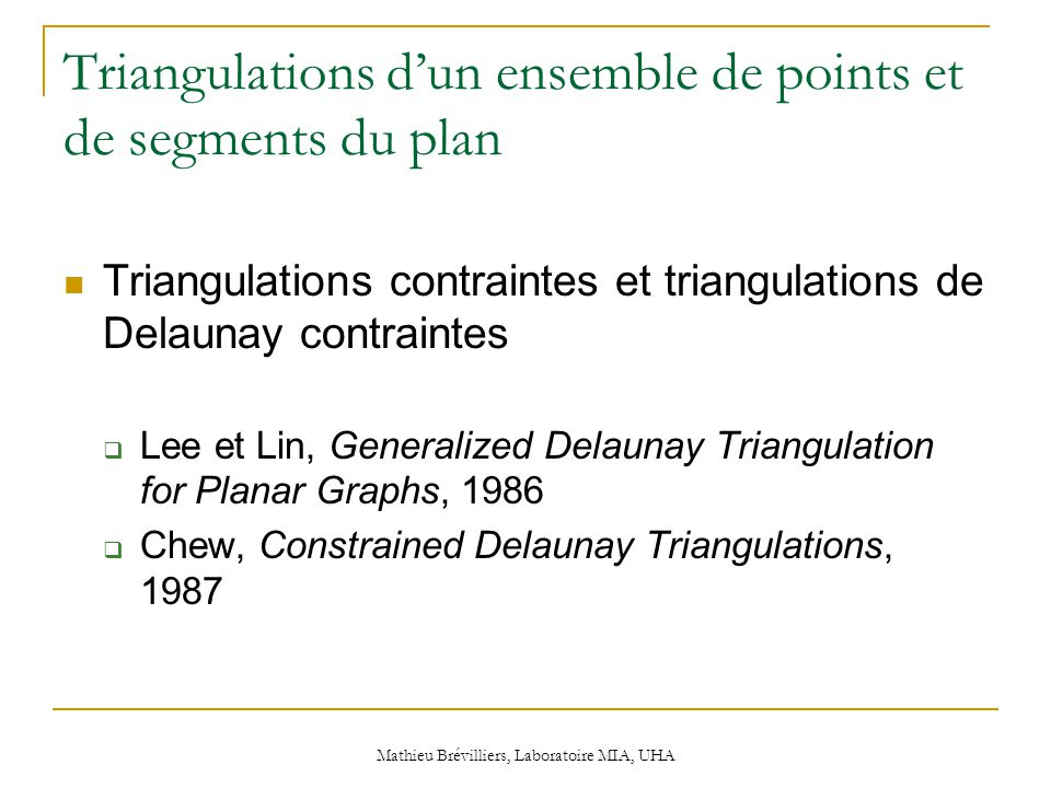 Mathieu Brévilliers, Laboratoire MIA, UHA Triangulations d'un ensemble de points et de segments du plan Triangulations contraintes et triangulations de Delaunay contraintes  Lee et Lin, Generalized Delaunay Triangulation for Planar Graphs, 1986  Chew, Constrained Delaunay Triangulations, 1987