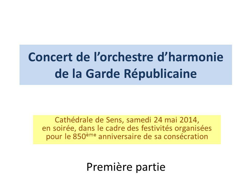 Concert de l'orchestre d'harmonie de la Garde Républicaine Cathédrale de Sens, samedi 24 mai 2014, en soirée, dans le cadre des festivités organisées pour le 850 ème anniversaire de sa consécration Première partie