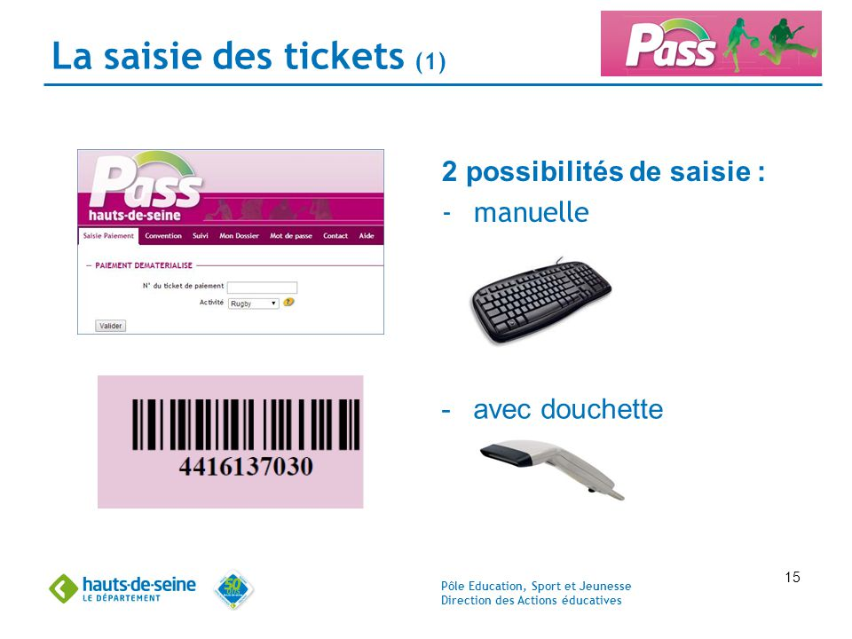 Pôle Education, Sport et Jeunesse Direction des Actions éducatives 15 La saisie des tickets (1) 2 possibilités de saisie : -manuelle -avec douchette