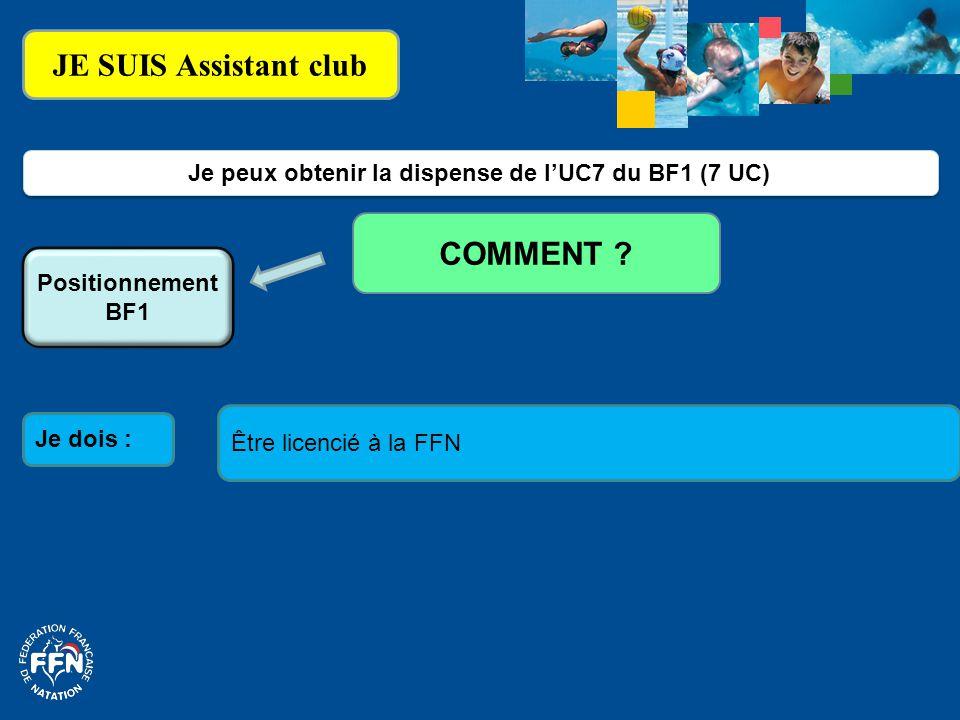 JE SUIS Assistant club Je dois : Je peux obtenir la dispense de l'UC7 du BF1 (7 UC) COMMENT ? Positionnement BF1 Être licencié à la FFN