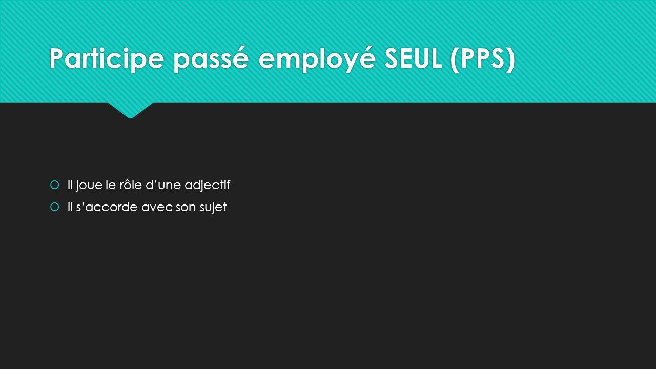 Participe passé employé SEUL (PPS)  Il joue le rôle d'une adjectif  Il s'accorde avec son sujet  Il joue le rôle d'une adjectif  Il s'accorde avec