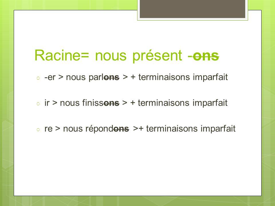 Racine= nous présent -ons ○ -er > nous parlons > + terminaisons imparfait ○ ir > nous finissons > + terminaisons imparfait ○ re > nous répondons >+ te
