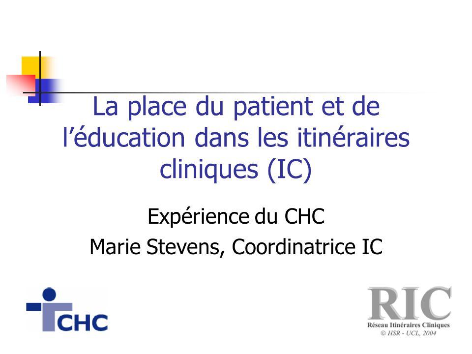 La place du patient et de l'éducation dans les itinéraires cliniques (IC) Expérience du CHC Marie Stevens, Coordinatrice IC