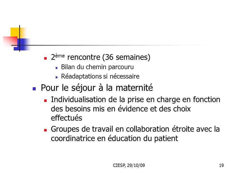 CIESP, 29/10/0919 2 ème rencontre (36 semaines) Bilan du chemin parcouru Réadaptations si nécessaire Pour le séjour à la maternité Individualisation d