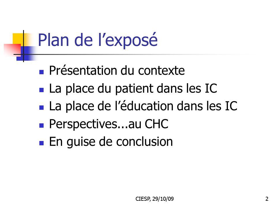 CIESP, 29/10/092 Plan de l'exposé Présentation du contexte La place du patient dans les IC La place de l'éducation dans les IC Perspectives...au CHC E
