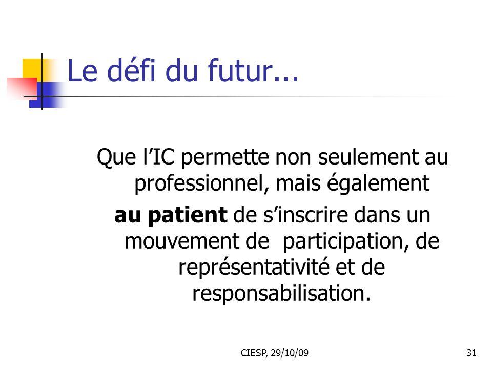 CIESP, 29/10/0931 Le défi du futur... Que l'IC permette non seulement au professionnel, mais également au patient de s'inscrire dans un mouvement de p