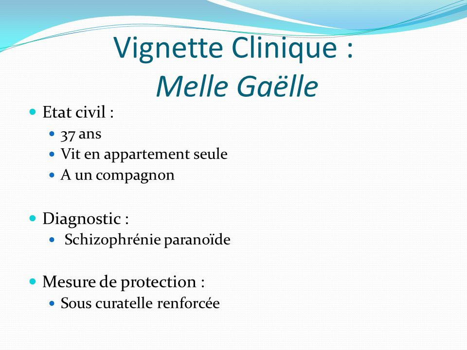 Vignette Clinique : Melle Gaëlle Etat civil : 37 ans Vit en appartement seule A un compagnon Diagnostic : Schizophrénie paranoïde Mesure de protection