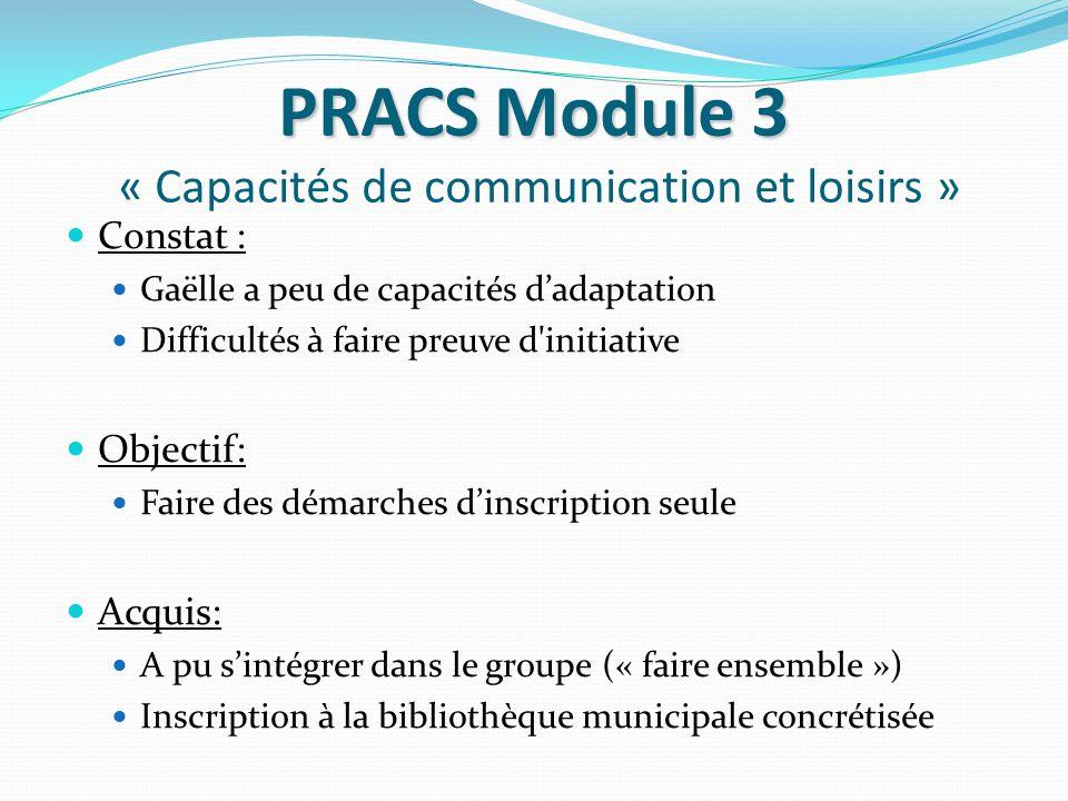 PRACS Module 3 PRACS Module 3 « Capacités de communication et loisirs » Constat : Gaëlle a peu de capacités d'adaptation Difficultés à faire preuve d'