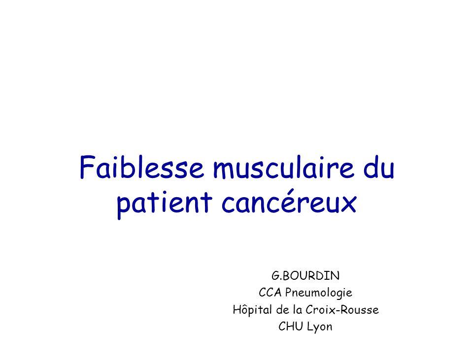 Faiblesse musculaire du patient cancéreux G.BOURDIN CCA Pneumologie Hôpital de la Croix-Rousse CHU Lyon