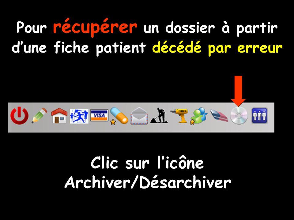 Pour récupérer un dossier à partir d'une fiche patient décédé par erreur Clic sur l'icône Archiver/Désarchiver