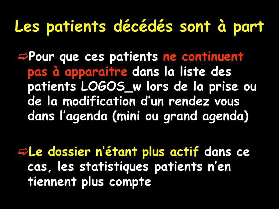 Les patients décédés sont à part  Pour que ces patients ne continuent pas à apparaitre dans la liste des patients LOGOS_w lors de la prise ou de la modification d'un rendez vous dans l'agenda (mini ou grand agenda)  Le dossier n'étant plus actif dans ce cas, les statistiques patients n'en tiennent plus compte