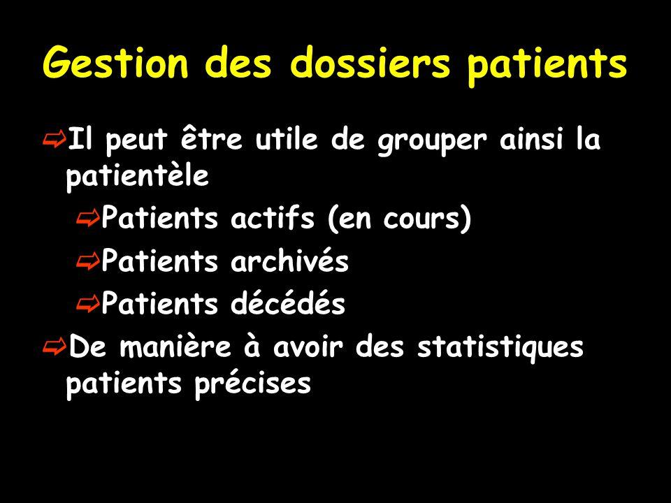 Gestion des dossiers patients  Il peut être utile de grouper ainsi la patientèle  Patients actifs (en cours)  Patients archivés  Patients décédés  De manière à avoir des statistiques patients précises
