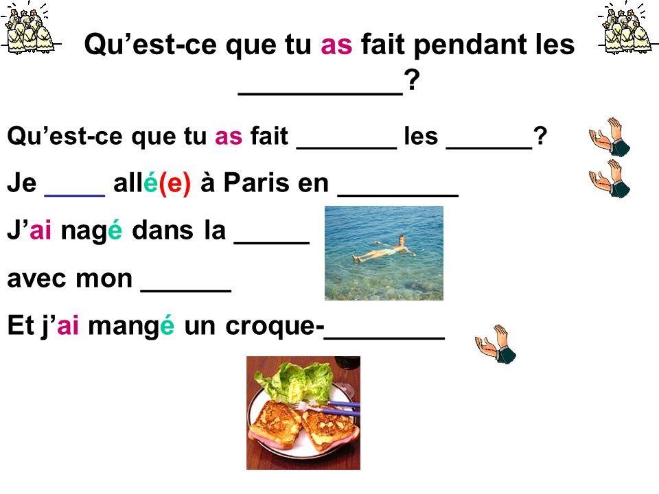 Qu'est-ce que tu as fait pendant les __________? Qu'est-ce que tu as fait _______ les ______? Je ____ allé(e) à Paris en ________ J'ai nagé dans la __