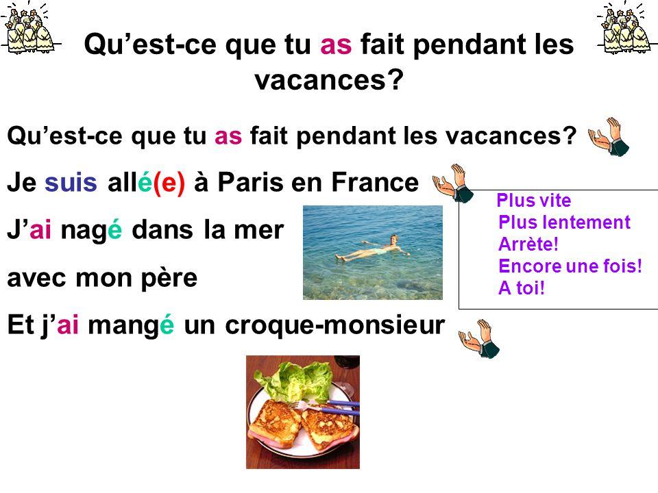 Qu'est-ce que tu as fait pendant les vacances? Je suis allé(e) à Paris en France J'ai nagé dans la mer avec mon père Et j'ai mangé un croque-monsieur