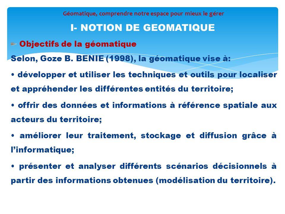 Objectifs de la géomatique Selon, Goze B. BENIE (1998), la géomatique vise à: développer et utiliser les techniques et outils pour localiser et appréh