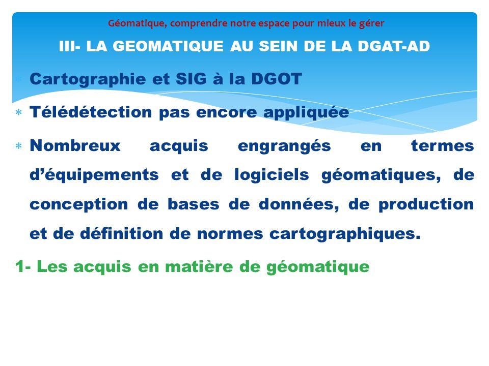  Cartographie et SIG à la DGOT  Télédétection pas encore appliquée  Nombreux acquis engrangés en termes d'équipements et de logiciels géomatiques,