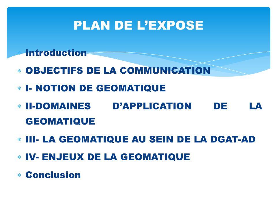  Introduction  OBJECTIFS DE LA COMMUNICATION  I- NOTION DE GEOMATIQUE  II-DOMAINES D'APPLICATION DE LA GEOMATIQUE  III- LA GEOMATIQUE AU SEIN DE