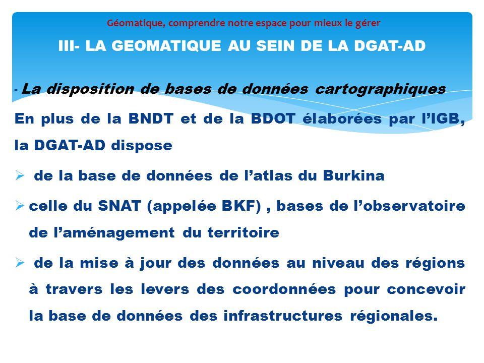 - La disposition de bases de données cartographiques En plus de la BNDT et de la BDOT élaborées par l'IGB, la DGAT-AD dispose  de la base de données