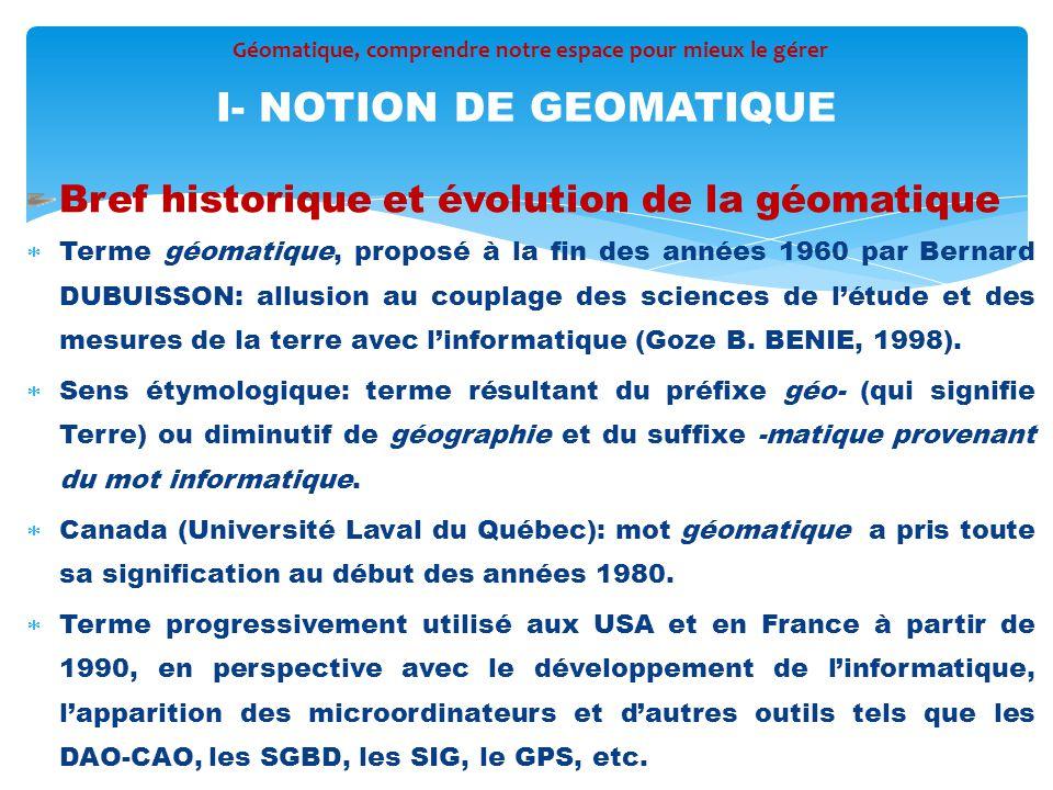 Bref historique et évolution de la géomatique  Terme géomatique, proposé à la fin des années 1960 par Bernard DUBUISSON: allusion au couplage des sci