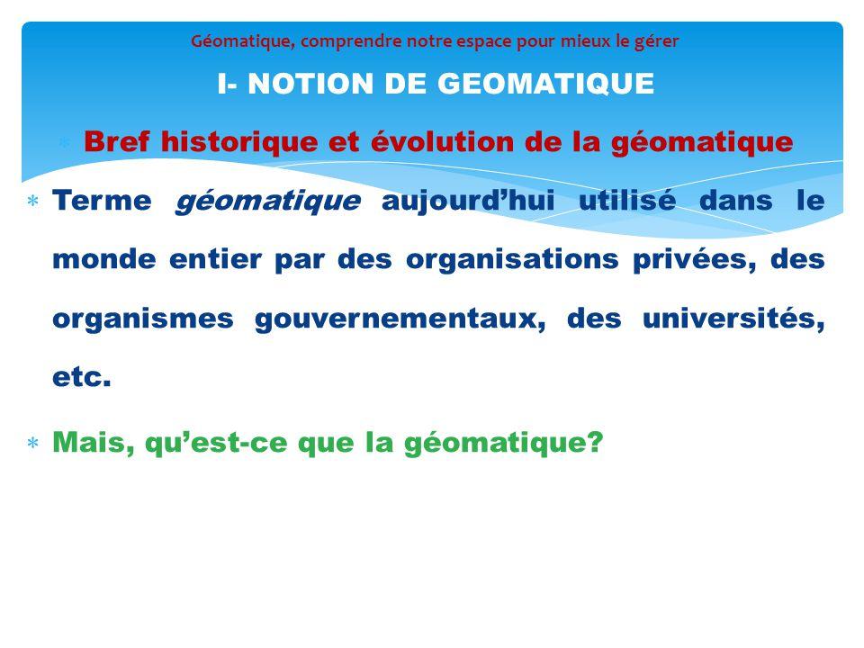  Bref historique et évolution de la géomatique  Terme géomatique aujourd'hui utilisé dans le monde entier par des organisations privées, des organis