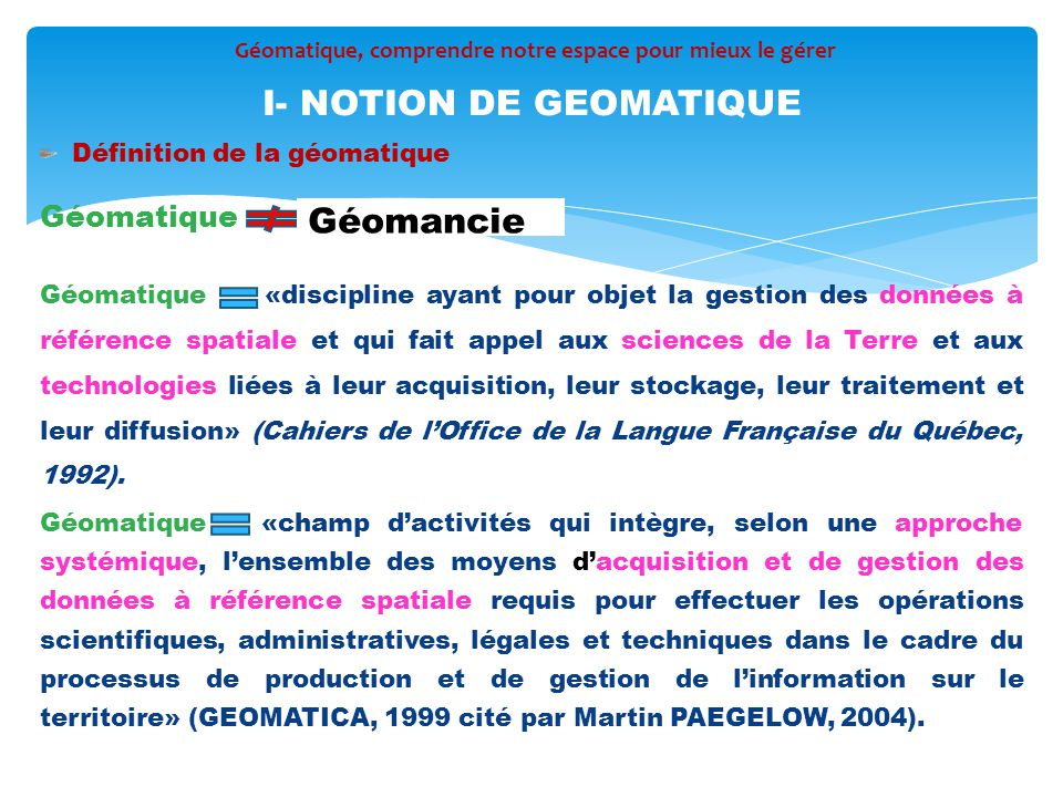 Définition de la géomatique Géomatique Géomatique «discipline ayant pour objet la gestion des données à référence spatiale et qui fait appel aux scien