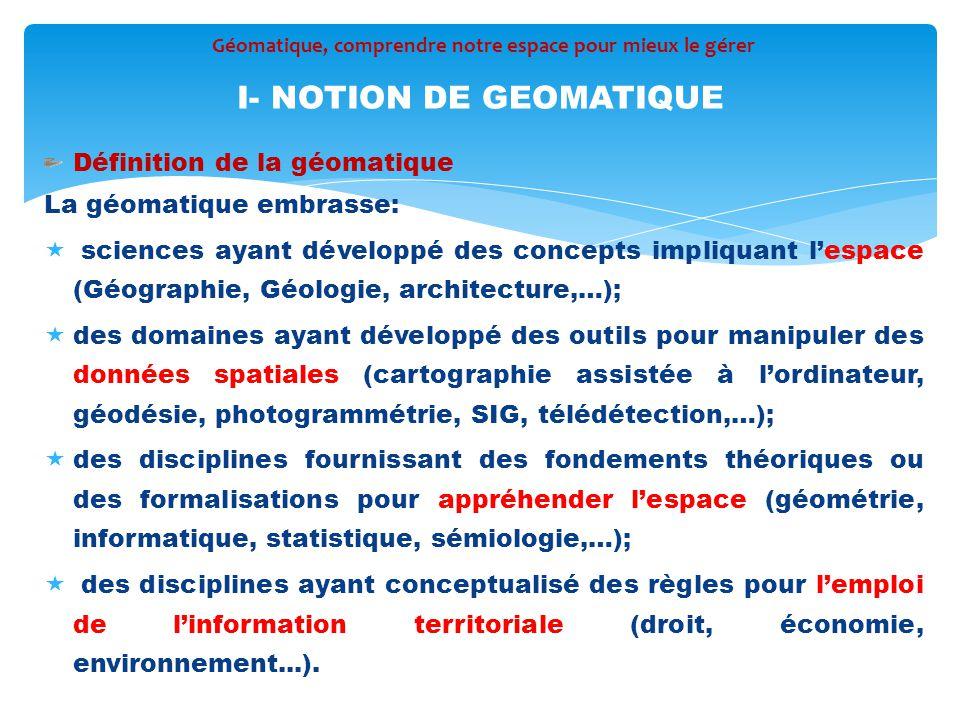 Définition de la géomatique La géomatique embrasse:  sciences ayant développé des concepts impliquant l'espace (Géographie, Géologie, architecture,…)