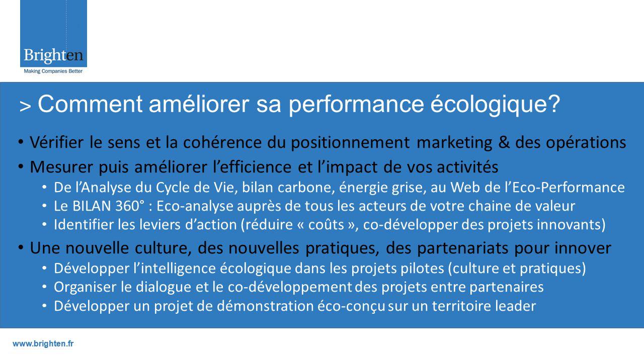 www.brighten.fr Vérifier le sens et la cohérence du positionnement marketing & des opérations Mesurer puis améliorer l'efficience et l'impact de vos activités De l'Analyse du Cycle de Vie, bilan carbone, énergie grise, au Web de l'Eco-Performance Le BILAN 360° : Eco-analyse auprès de tous les acteurs de votre chaine de valeur Identifier les leviers d'action (réduire « coûts », co-développer des projets innovants) Une nouvelle culture, des nouvelles pratiques, des partenariats pour innover Développer l'intelligence écologique dans les projets pilotes (culture et pratiques) Organiser le dialogue et le co-développement des projets entre partenaires Développer un projet de démonstration éco-conçu sur un territoire leader ˃ Comment améliorer sa performance écologique