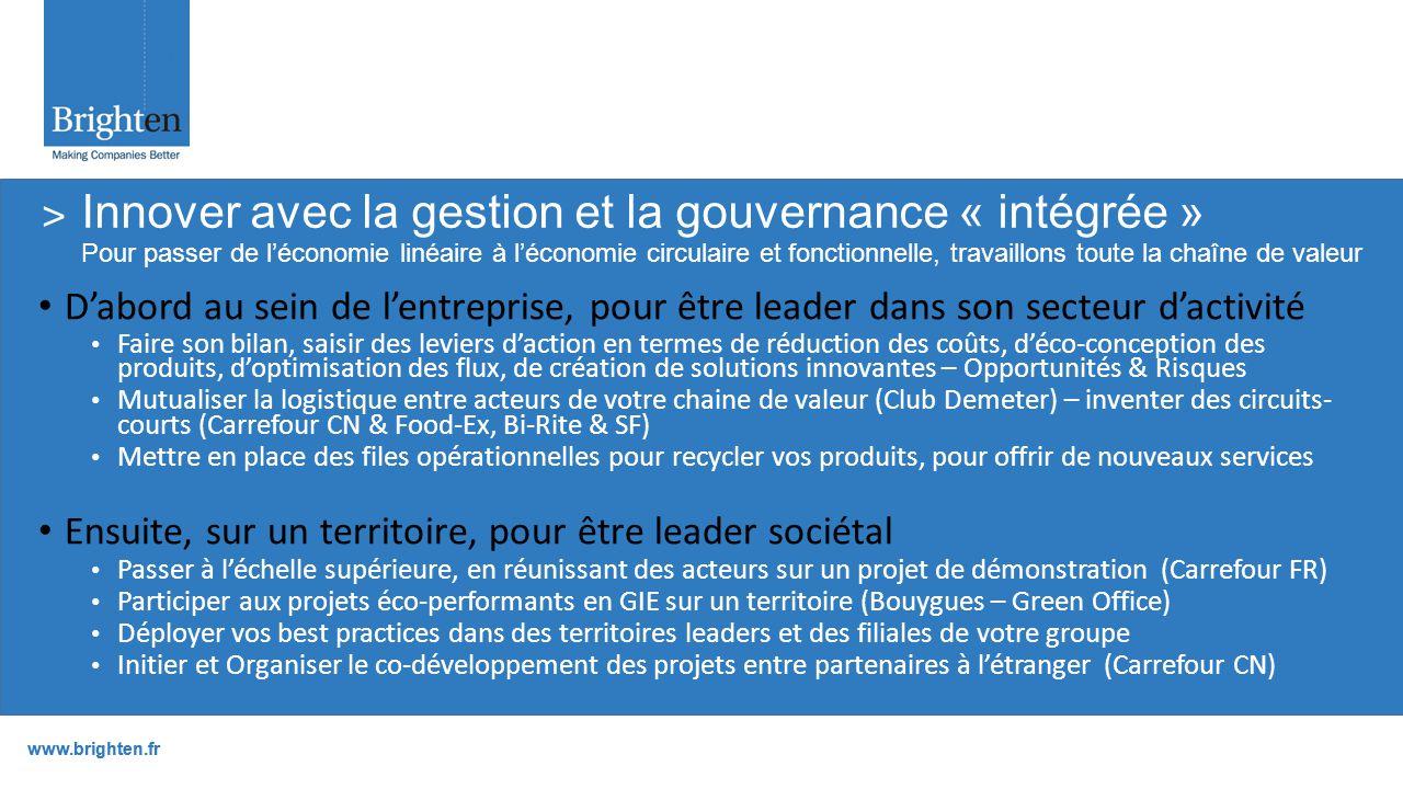www.brighten.fr D'abord au sein de l'entreprise, pour être leader dans son secteur d'activité Faire son bilan, saisir des leviers d'action en termes de réduction des coûts, d'éco-conception des produits, d'optimisation des flux, de création de solutions innovantes – Opportunités & Risques Mutualiser la logistique entre acteurs de votre chaine de valeur (Club Demeter) – inventer des circuits- courts (Carrefour CN & Food-Ex, Bi-Rite & SF) Mettre en place des files opérationnelles pour recycler vos produits, pour offrir de nouveaux services Ensuite, sur un territoire, pour être leader sociétal Passer à l'échelle supérieure, en réunissant des acteurs sur un projet de démonstration (Carrefour FR) Participer aux projets éco-performants en GIE sur un territoire (Bouygues – Green Office) Déployer vos best practices dans des territoires leaders et des filiales de votre groupe Initier et Organiser le co-développement des projets entre partenaires à l'étranger (Carrefour CN) ˃ Innover avec la gestion et la gouvernance « intégrée » Pour passer de l'économie linéaire à l'économie circulaire et fonctionnelle, travaillons toute la chaîne de valeur