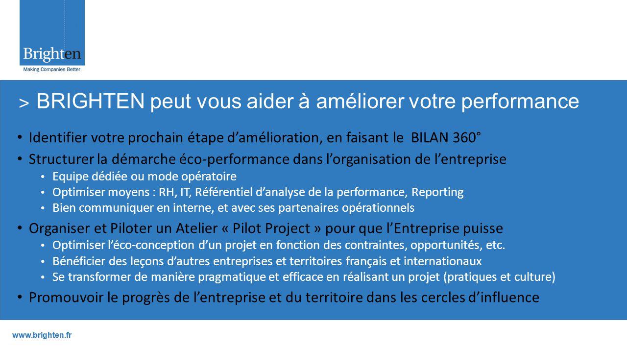 www.brighten.fr Identifier votre prochain étape d'amélioration, en faisant le BILAN 360° Structurer la démarche éco-performance dans l'organisation de l'entreprise Equipe dédiée ou mode opératoire Optimiser moyens : RH, IT, Référentiel d'analyse de la performance, Reporting Bien communiquer en interne, et avec ses partenaires opérationnels Organiser et Piloter un Atelier « Pilot Project » pour que l'Entreprise puisse Optimiser l'éco-conception d'un projet en fonction des contraintes, opportunités, etc.