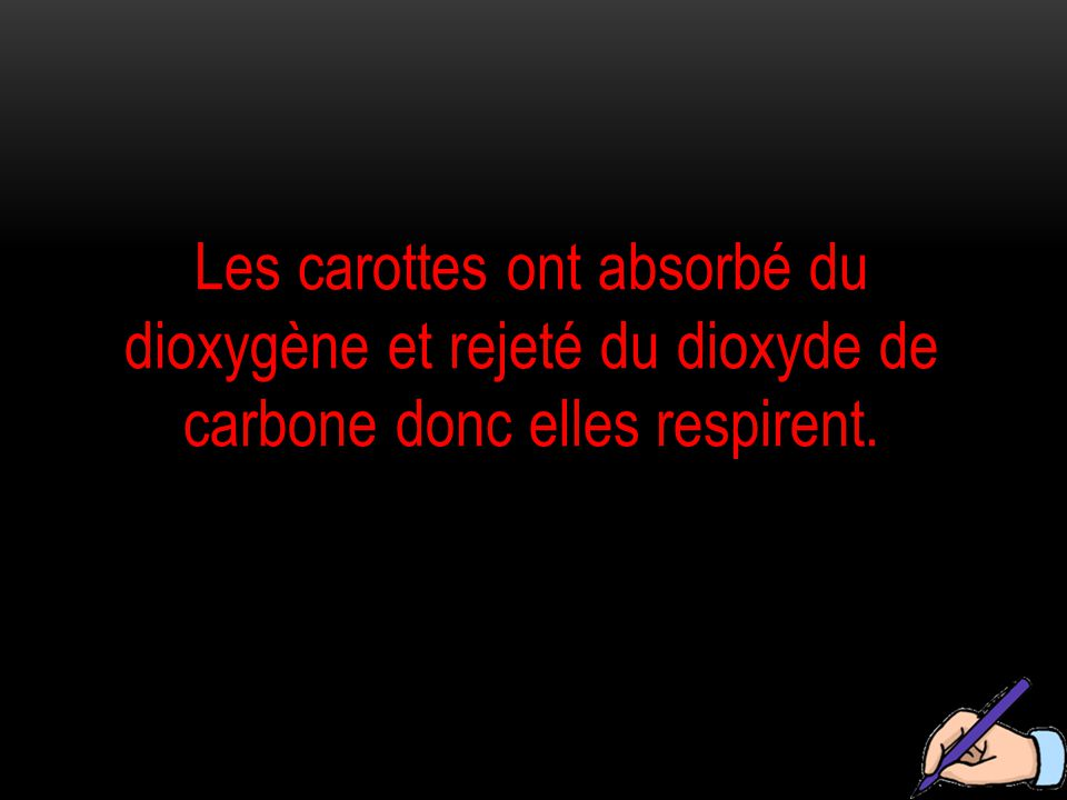 Les carottes ont absorbé du dioxygène et rejeté du dioxyde de carbone donc elles respirent.