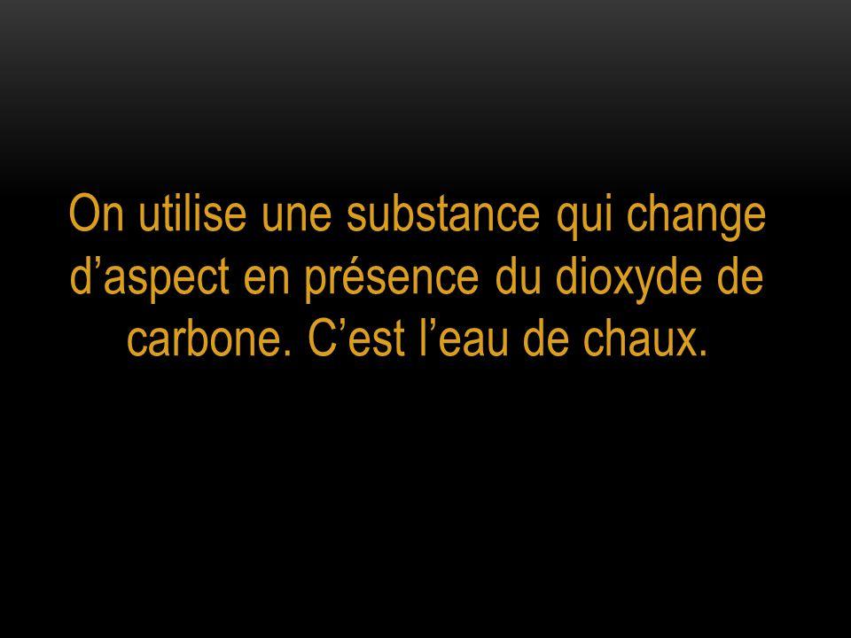 On utilise une substance qui change d'aspect en présence du dioxyde de carbone. C'est l'eau de chaux.
