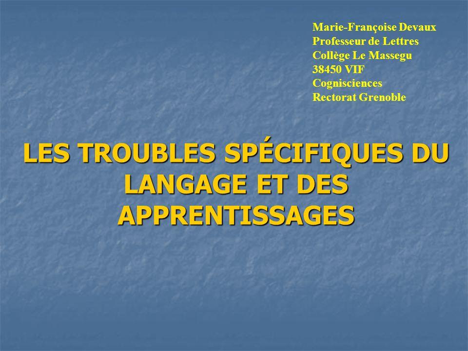 LES TROUBLES SPÉCIFIQUES DU LANGAGE ET DES APPRENTISSAGES Marie-Françoise Devaux Professeur de Lettres Collège Le Massegu 38450 VIF Cognisciences Rectorat Grenoble